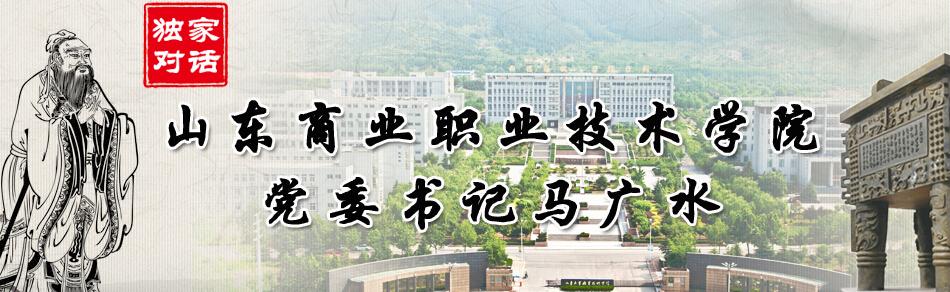 独家对话山东商业职业技术学院党委书记马广水